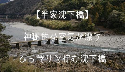 【半家沈下橋】神秘的な空気が漂うひっそりと佇む沈下橋